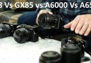 Panasonic GX8 Vs GX85 Vs Sony A6000 Vs A6500